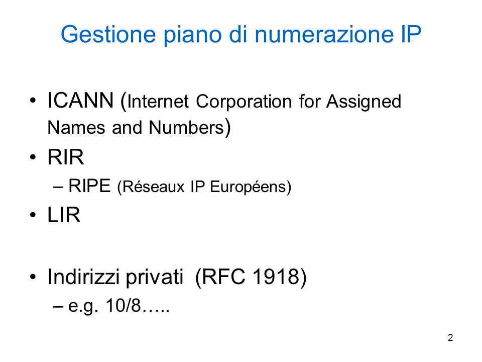 2 Gestione piano di numerazione IP ICANN ( Internet Corporation for Assigned Names and Numbers ) RIR –RIPE (Réseaux IP Européens) LIR Indirizzi privati (RFC 1918) –e.g.