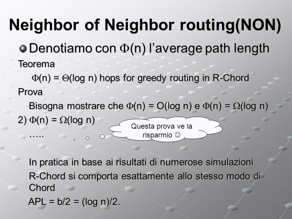 Neighbor of Neighbor routing(NON) Denotiamo con (n) laverage path length Teorema (n) = (log n) hops for greedy routing in R-Chord (n) = (log n) hops for greedy routing in R-ChordProva Bisogna mostrare che (n) = O(log n) e (n) = (log n) 2) (n) = (log n) …..
