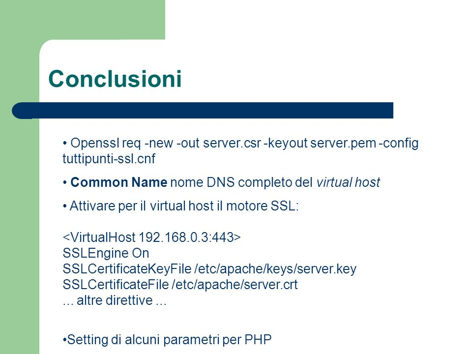 Conclusioni Openssl req -new -out server.csr -keyout server.pem -config tuttipunti-ssl.cnf Common Name nome DNS completo del virtual host Attivare per il virtual host il motore SSL: SSLEngine On SSLCertificateKeyFile /etc/apache/keys/server.key SSLCertificateFile /etc/apache/server.crt...