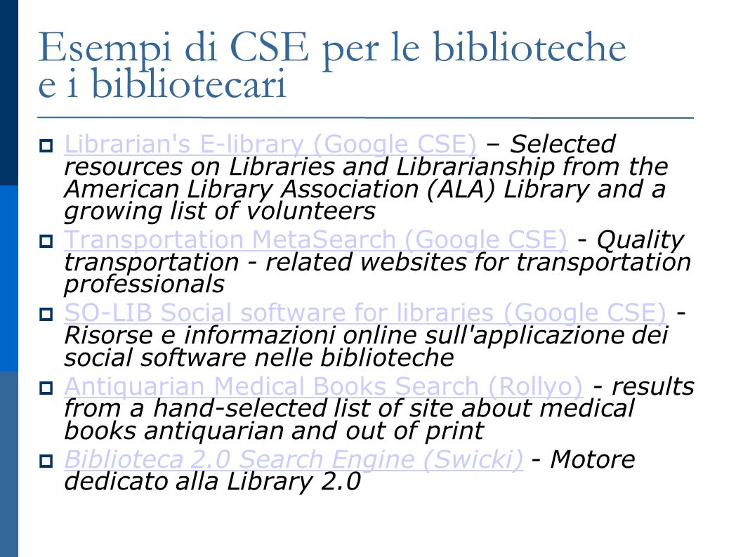 Esempi di CSE per le biblioteche e i bibliotecari Librarian s E-library (Google CSE) – Selected resources on Libraries and Librarianship from the American Library Association (ALA) Library and a growing list of volunteers Librarian s E-library (Google CSE) Transportation MetaSearch (Google CSE) - Quality transportation - related websites for transportation professionals Transportation MetaSearch (Google CSE) SO-LIB Social software for libraries (Google CSE) - Risorse e informazioni online sull applicazione dei social software nelle biblioteche SO-LIB Social software for libraries (Google CSE) Antiquarian Medical Books Search (Rollyo) - results from a hand-selected list of site about medical books antiquarian and out of print Antiquarian Medical Books Search (Rollyo) Biblioteca 2.0 Search Engine (Swicki) - Motore dedicato alla Library 2.0 Biblioteca 2.0 Search Engine (Swicki)