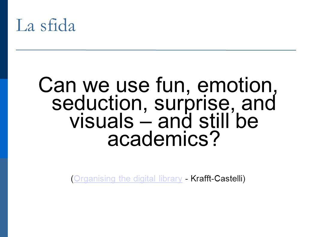 La sfida Can we use fun, emotion, seduction, surprise, and visuals – and still be academics.