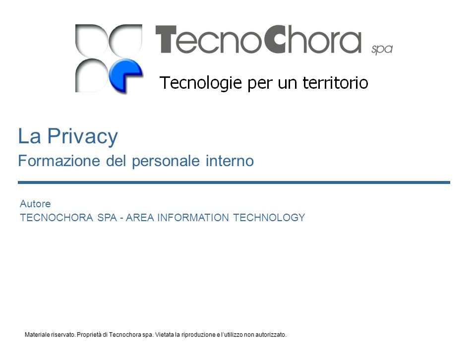 Autore TECNOCHORA SPA - AREA INFORMATION TECHNOLOGY La Privacy Formazione del personale interno Materiale riservato.