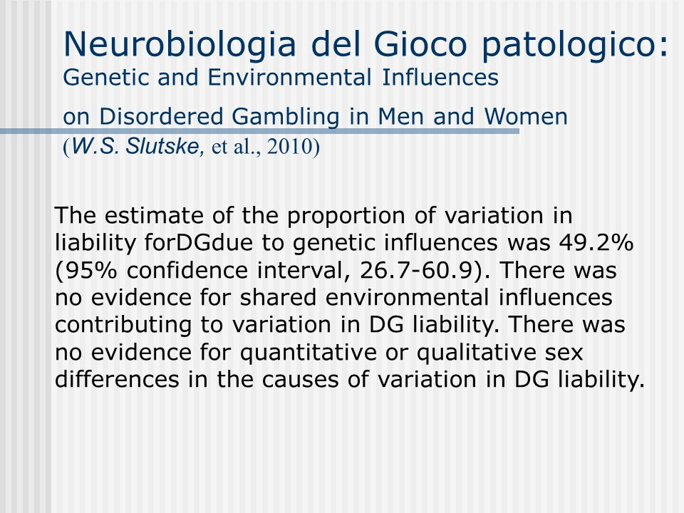 Neurobiologia del Gioco patologico: Genetic and Environmental Influences on Disordered Gambling in Men and Women ( W.S.