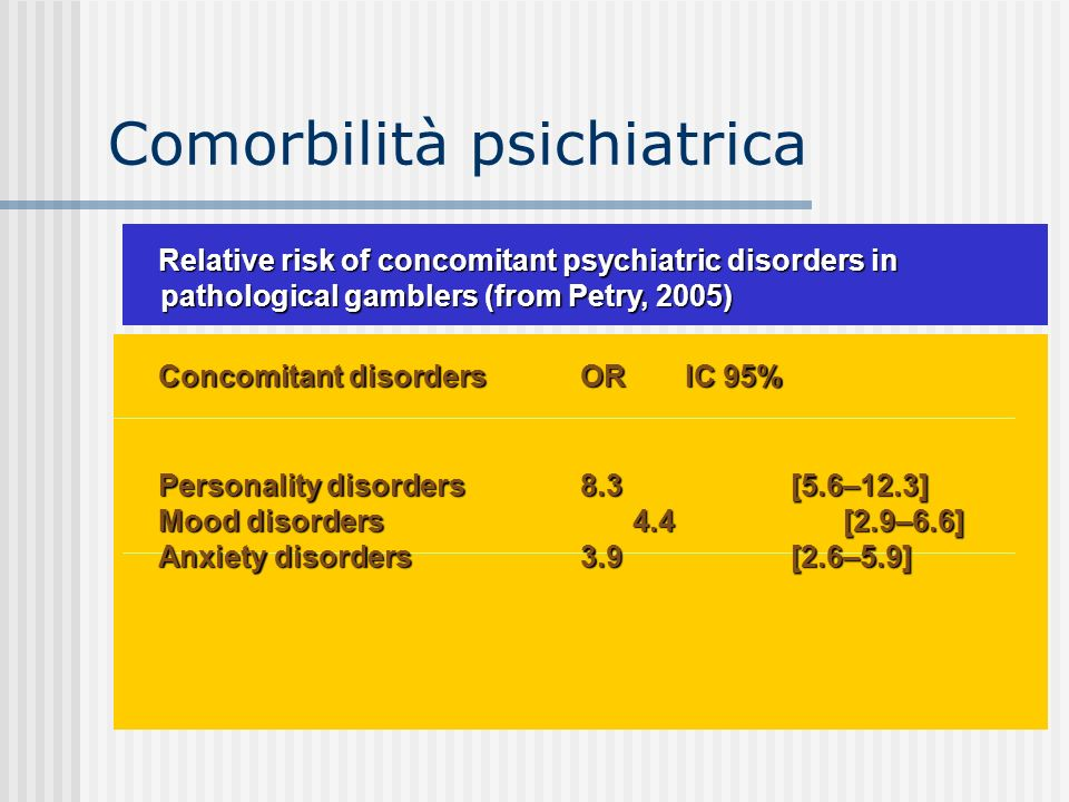 Comorbilità psichiatrica Relative risk of concomitant psychiatric disorders in pathological gamblers (from Petry, 2005) Concomitant disordersORIC 95% Personality disorders8.3 [5.6–12.3] Mood disorders4.4[2.9–6.6] Anxiety disorders3.9[2.6–5.9]