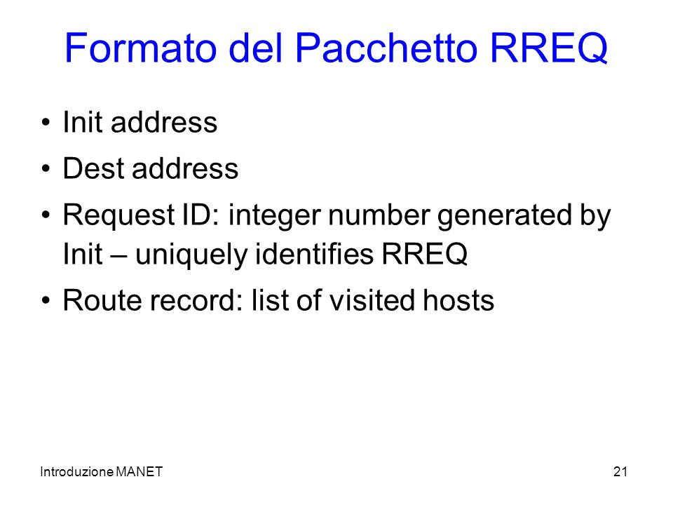Introduzione MANET21 Formato del Pacchetto RREQ Init address Dest address Request ID: integer number generated by Init – uniquely identifies RREQ Route record: list of visited hosts