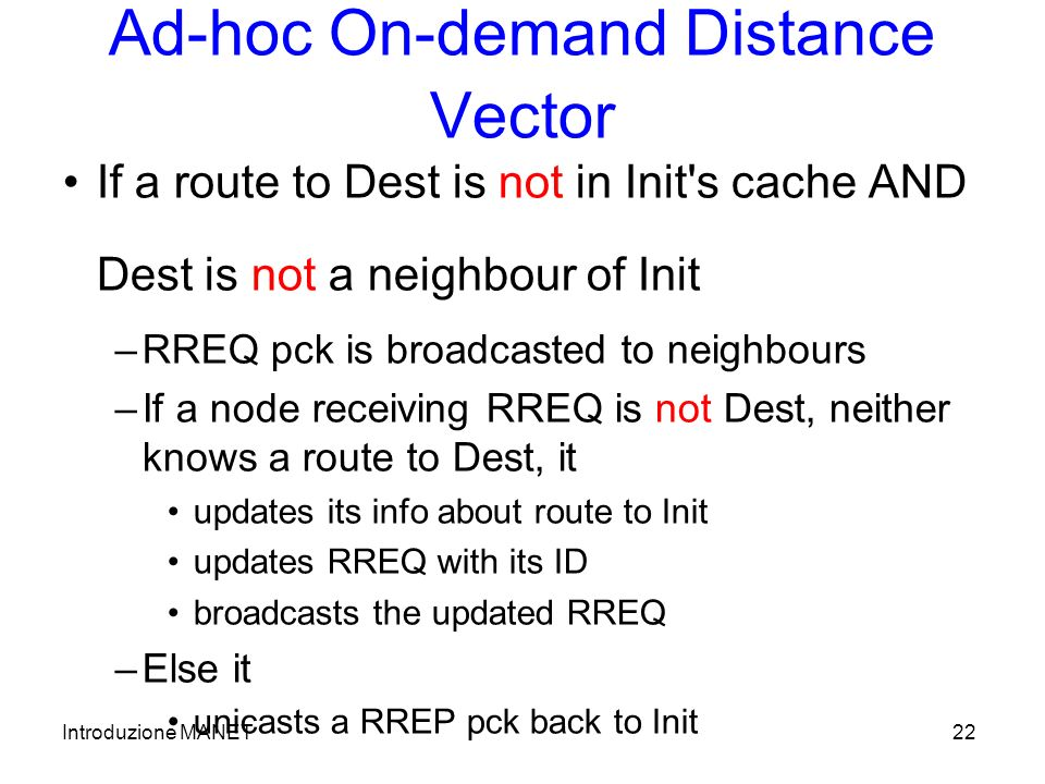 Introduzione MANET22 Ad-hoc On-demand Distance Vector If a route to Dest is not in Init s cache AND Dest is not a neighbour of Init –RREQ pck is broadcasted to neighbours –If a node receiving RREQ is not Dest, neither knows a route to Dest, it updates its info about route to Init updates RREQ with its ID broadcasts the updated RREQ –Else it unicasts a RREP pck back to Init