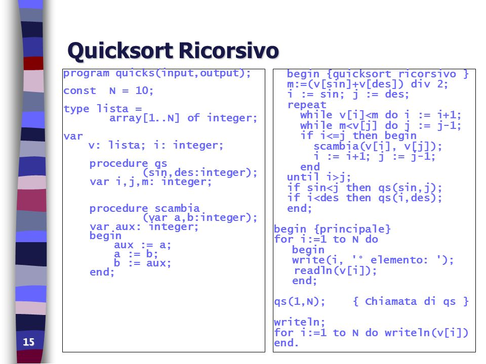 15 Quicksort Ricorsivo program quicks(input,output); const N = 10; type lista = array[1..N] of integer; var v: lista; i: integer; procedure qs (sin,des:integer); var i,j,m: integer; procedure scambia (var a,b:integer); var aux: integer; begin aux := a; a := b; b := aux; end; begin {quicksort ricorsivo } m:=(v[sin]+v[des]) div 2; i := sin; j := des; repeat while v[i]<m do i := i+1; while m<v[j] do j := j-1; if i<=j then begin scambia(v[i], v[j]); i := i+1; j := j-1; end until i>j; if sin<j then qs(sin,j); if i<des then qs(i,des); end; begin {principale} for i:=1 to N do begin write(i, ° elemento: ); readln(v[i]); end; qs(1,N); { Chiamata di qs } writeln; for i:=1 to N do writeln(v[i]) end.