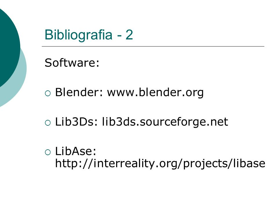 Bibliografia - 2 Software: Blender: www.blender.org Lib3Ds: lib3ds.sourceforge.net LibAse: http://interreality.org/projects/libase
