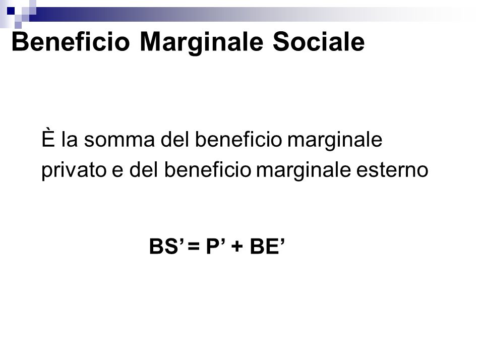 Beneficio Marginale Sociale È la somma del beneficio marginale privato e del beneficio marginale esterno BS = P + BE