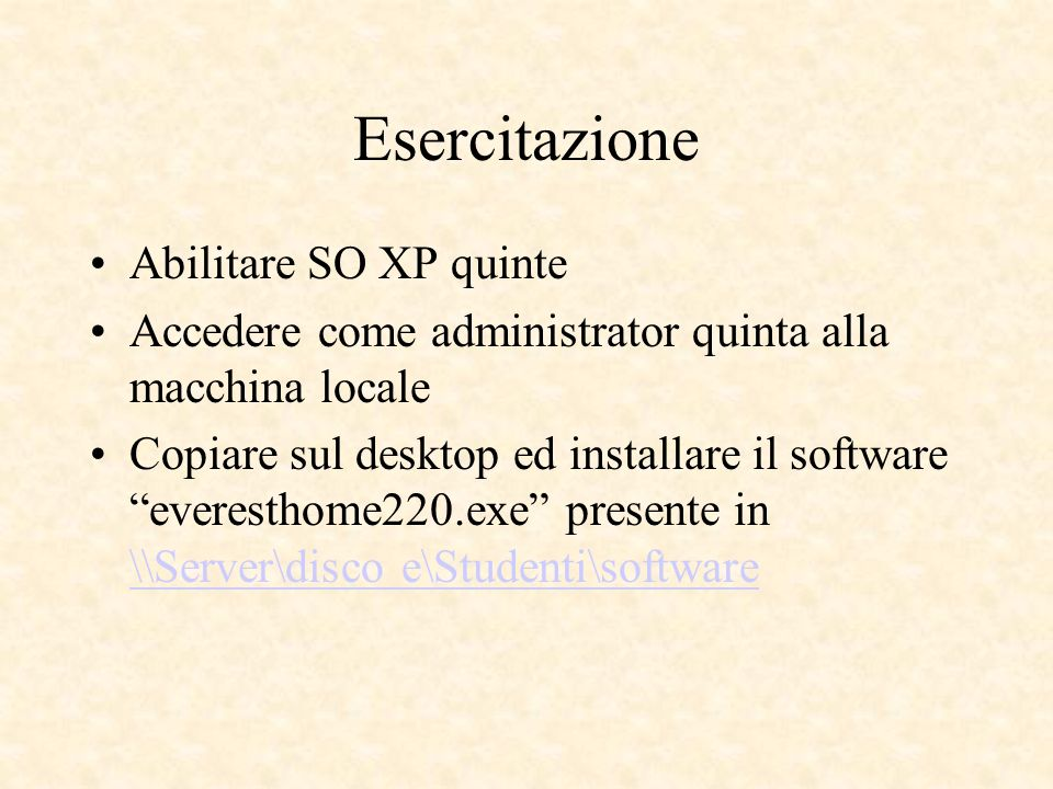 Esercitazione Abilitare SO XP quinte Accedere come administrator quinta alla macchina locale Copiare sul desktop ed installare il software everesthome220.exe presente in \\Server\disco e\Studenti\software \\Server\disco e\Studenti\software