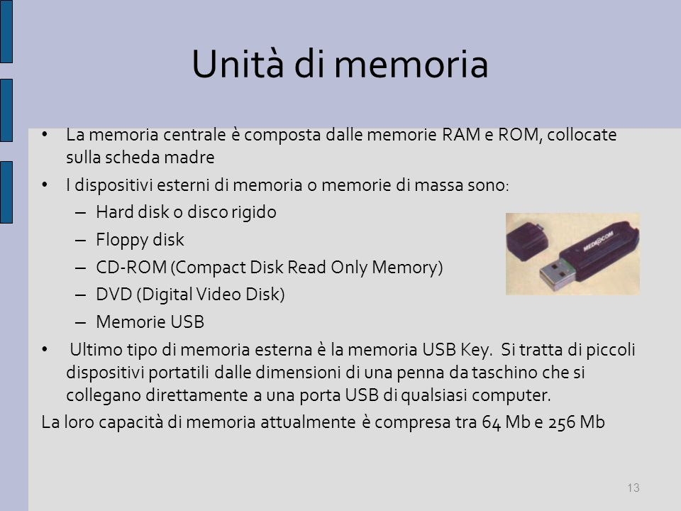 Unità di memoria La memoria centrale è composta dalle memorie RAM e ROM, collocate sulla scheda madre I dispositivi esterni di memoria o memorie di massa sono: – Hard disk o disco rigido – Floppy disk – CD-ROM (Compact Disk Read Only Memory) – DVD (Digital Video Disk) – Memorie USB Ultimo tipo di memoria esterna è la memoria USB Key.
