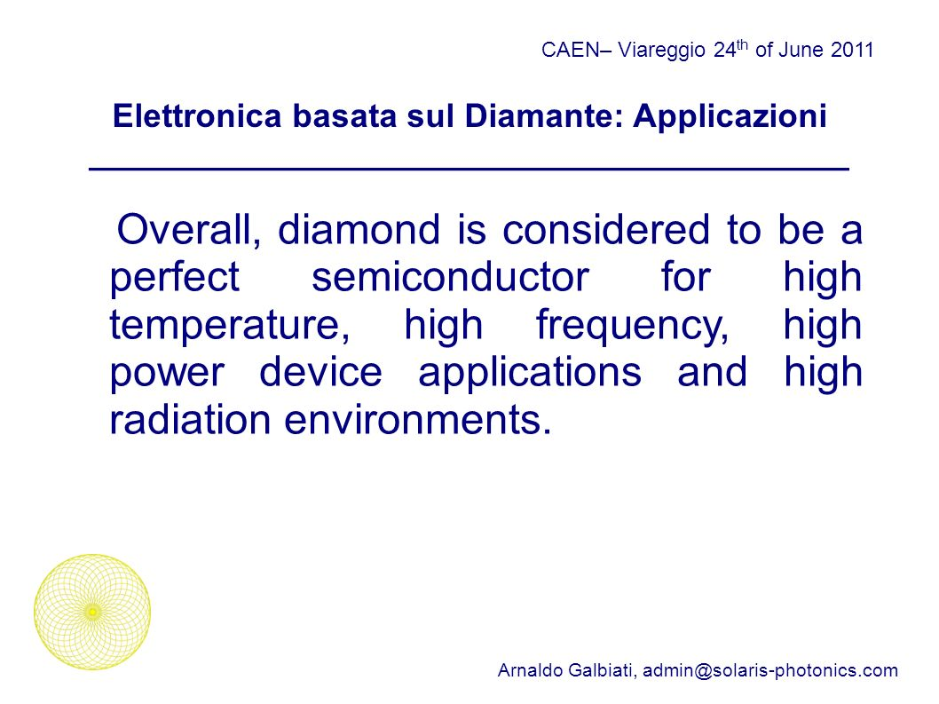 Elettronica basata sul Diamante: Applicazioni _________________________________________ CAEN– Viareggio 24 th of June 2011 Arnaldo Galbiati, Overall, diamond is considered to be a perfect semiconductor for high temperature, high frequency, high power device applications and high radiation environments.