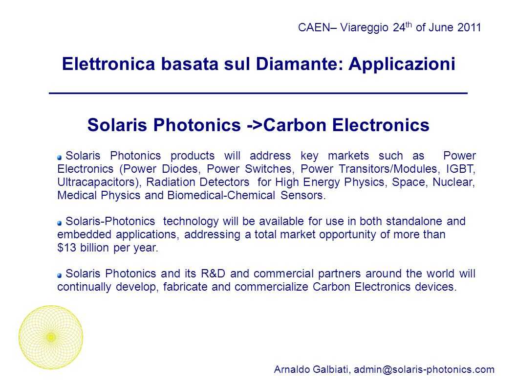 Elettronica basata sul Diamante: Applicazioni _________________________________________ Solaris Photonics ->Carbon Electronics CAEN– Viareggio 24 th of June 2011 Arnaldo Galbiati, Solaris Photonics products will address key markets such as Power Electronics (Power Diodes, Power Switches, Power Transitors/Modules, IGBT, Ultracapacitors), Radiation Detectors for High Energy Physics, Space, Nuclear, Medical Physics and Biomedical-Chemical Sensors.