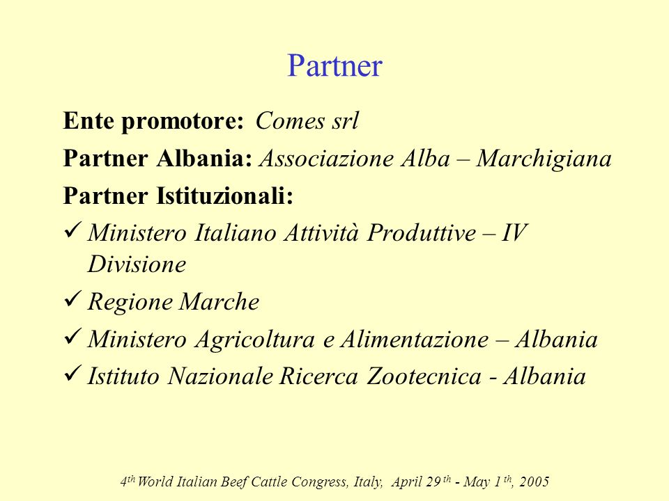 Partner Ente promotore: Comes srl Partner Albania: Associazione Alba – Marchigiana Partner Istituzionali: Ministero Italiano Attività Produttive – IV Divisione Regione Marche Ministero Agricoltura e Alimentazione – Albania Istituto Nazionale Ricerca Zootecnica - Albania 4 th World Italian Beef Cattle Congress, Italy, April 29 th - May 1 th, 2005