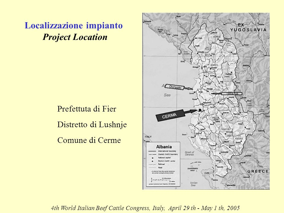 Localizzazione impianto Project Location 4th World Italian Beef Cattle Congress, Italy, April 29 th - May 1 th, 2005 Prefettuta di Fier Distretto di Lushnje Comune di Cerme