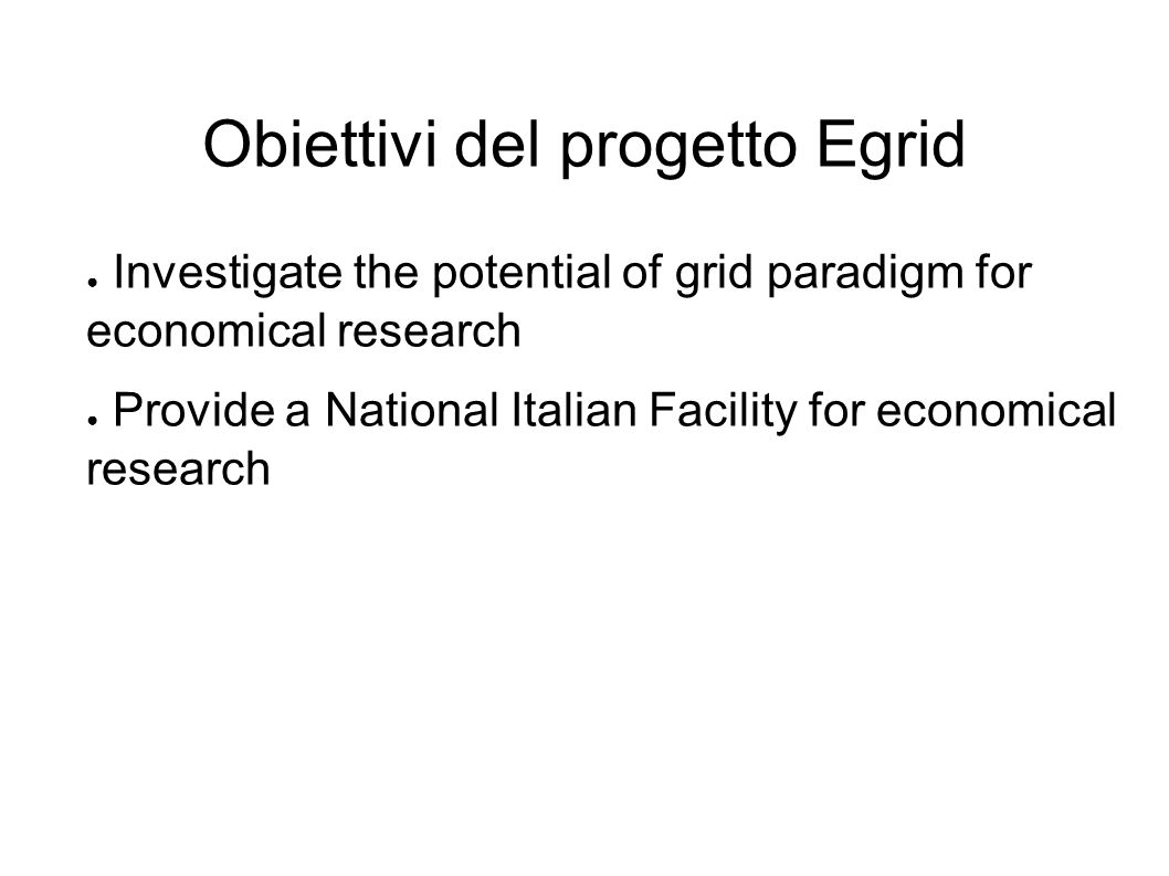 Obiettivi del progetto Egrid Investigate the potential of grid paradigm for economical research Provide a National Italian Facility for economical research