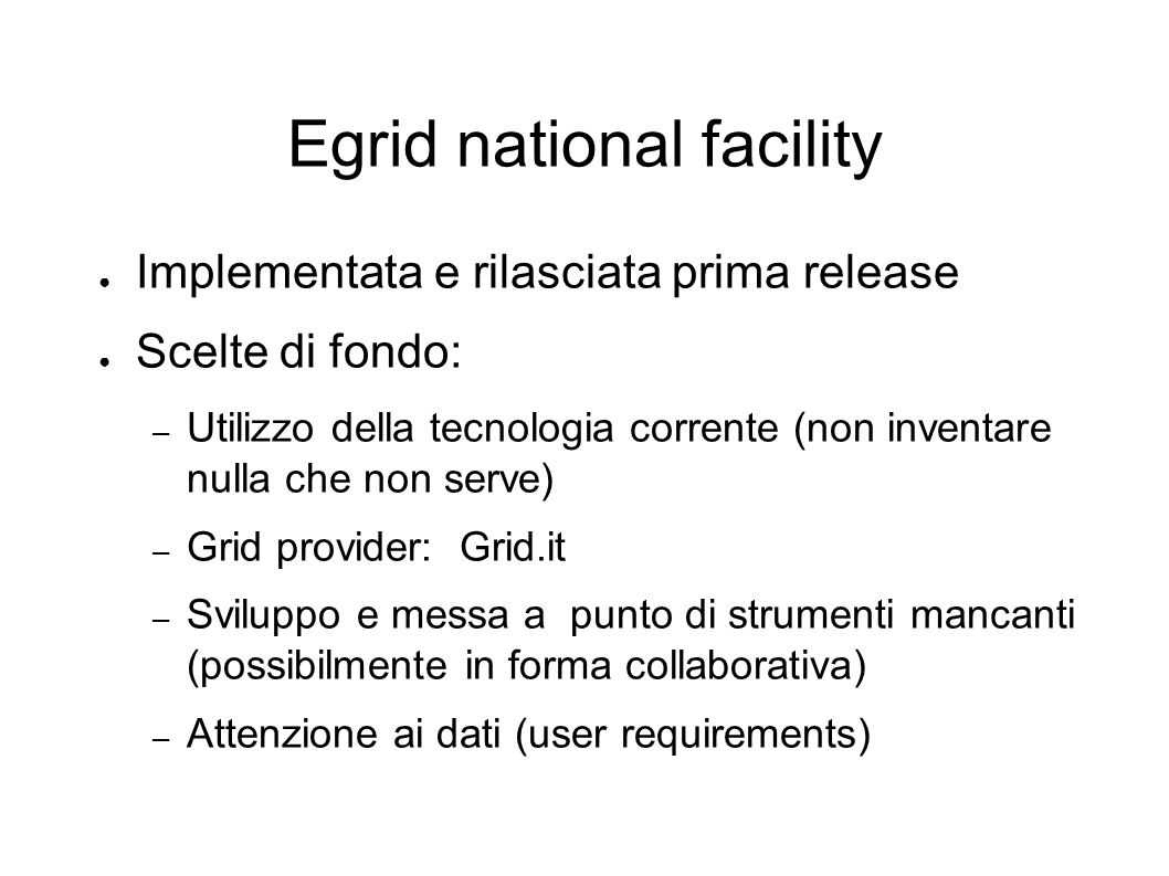 Egrid national facility Implementata e rilasciata prima release Scelte di fondo: – Utilizzo della tecnologia corrente (non inventare nulla che non serve) – Grid provider: Grid.it – Sviluppo e messa a punto di strumenti mancanti (possibilmente in forma collaborativa) – Attenzione ai dati (user requirements)