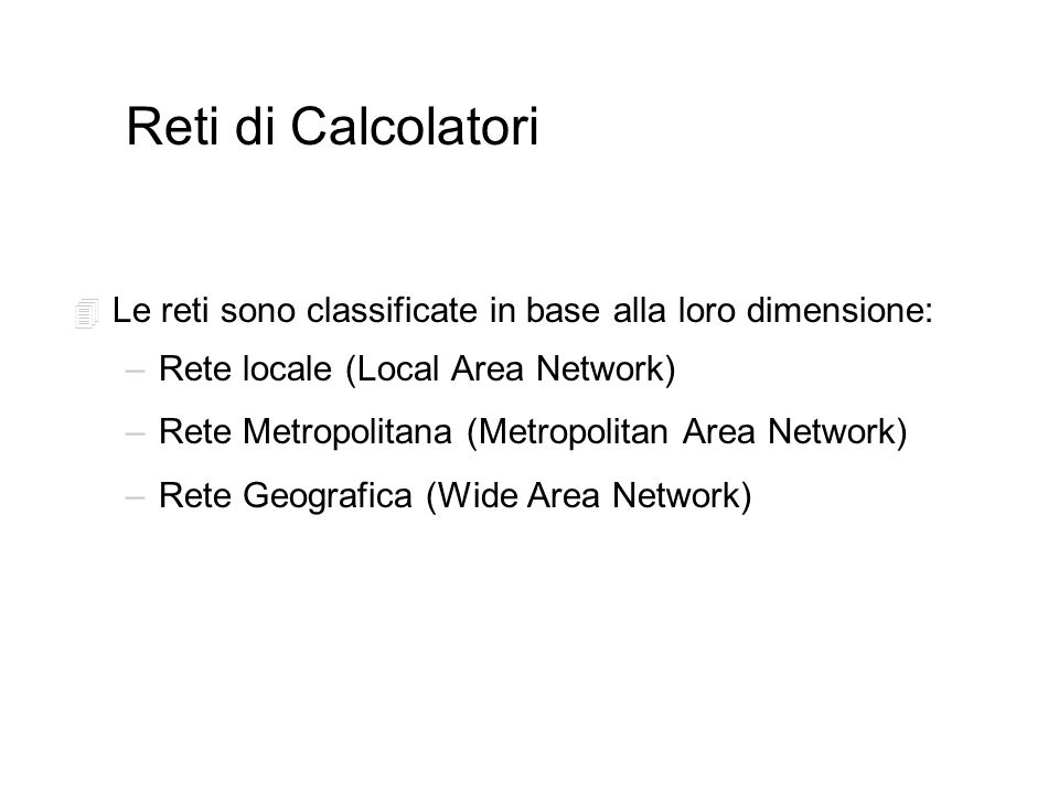 Reti di Calcolatori 4 Le reti sono classificate in base alla loro dimensione: –Rete locale (Local Area Network) –Rete Metropolitana (Metropolitan Area Network) –Rete Geografica (Wide Area Network)