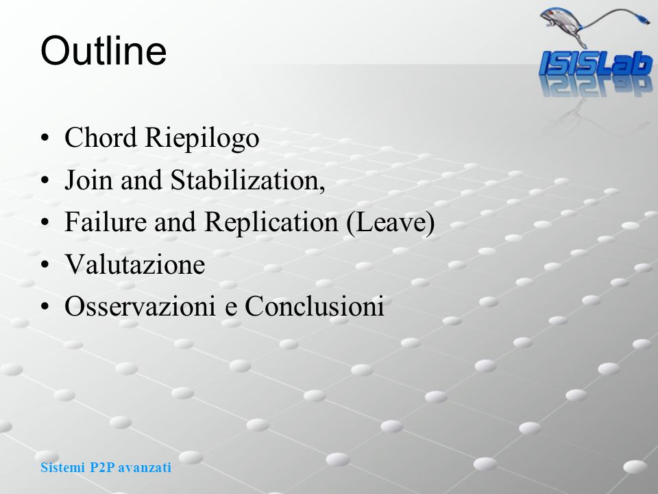 Sistemi P2P avanzati Outline Chord Riepilogo Join and Stabilization, Failure and Replication (Leave) Valutazione Osservazioni e Conclusioni