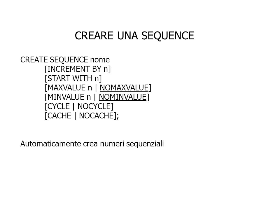 CREARE UNA SEQUENCE CREATE SEQUENCE nome [INCREMENT BY n] [START WITH n] [MAXVALUE n | NOMAXVALUE] [MINVALUE n | NOMINVALUE] [CYCLE | NOCYCLE] [CACHE | NOCACHE]; Automaticamente crea numeri sequenziali