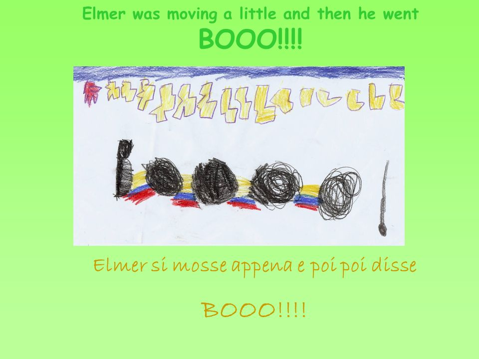 Elmer was moving a little and then he went BOOO!!!! Elmer si mosse appena e poi poi disse BOOO!!!!