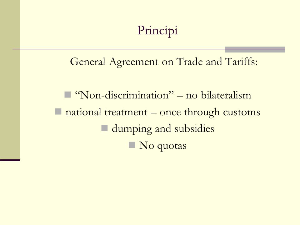 Principi General Agreement on Trade and Tariffs: Non-discrimination – no bilateralism national treatment – once through customs dumping and subsidies No quotas
