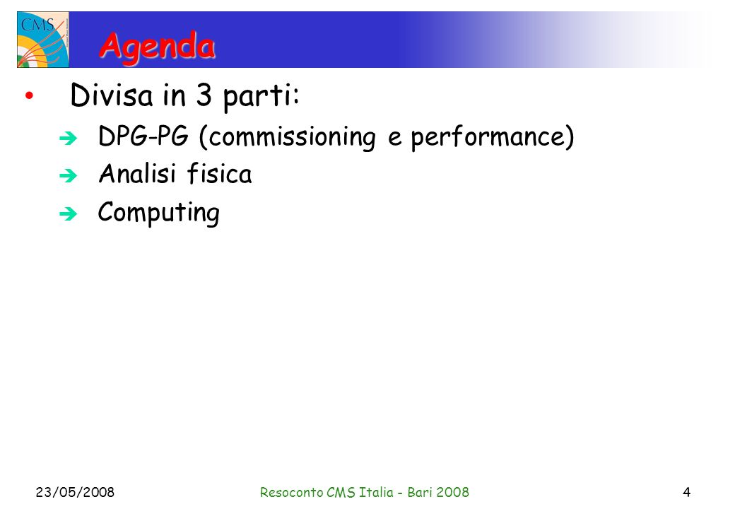 23/05/2008Resoconto CMS Italia - Bari 20084 Agenda Divisa in 3 parti: DPG-PG (commissioning e performance) Analisi fisica Computing
