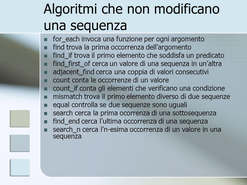 Algoritmi che non modificano una sequenza for_each invoca una funzione per ogni argomento find trova la prima occorrenza dellargomento find_if trova il primo elemento che soddisfa un predicato find_first_of cerca un valore di una sequenza in unaltra adjacent_find cerca una coppia di valori consecutivi count conta le occorrenze di un valore count_if conta gli elementi che verificano una condizione mismatch trova il primo elemento diverso di due sequenze equal controlla se due sequenze sono uguali search cerca la prima ocorrenza di una sottosequenza find_end cerca lultima occorrenza di una sequenza search_n cerca ln-esima occorrenza di un valore in una sequenza