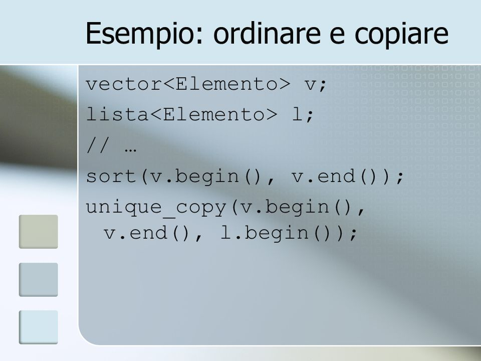 Esempio: ordinare e copiare vector v; lista l; // … sort(v.begin(), v.end()); unique_copy(v.begin(), v.end(), l.begin());
