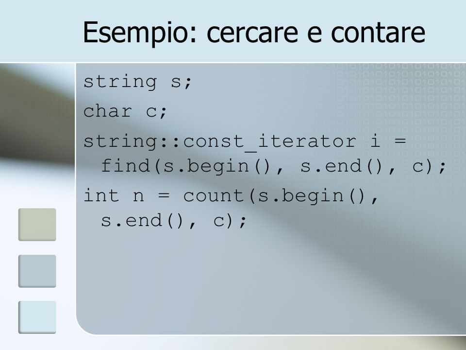 Esempio: cercare e contare string s; char c; string::const_iterator i = find(s.begin(), s.end(), c); int n = count(s.begin(), s.end(), c);