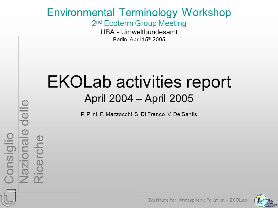Institute for Atmospheric Pollution – EKOLab Consiglio Nazionale delle Ricerche Environmental Terminology Workshop 2 nd Ecoterm Group Meeting UBA - Umweltbundesamt Berlin, April 15 th 2005 EKOLab activities report April 2004 – April 2005 P.
