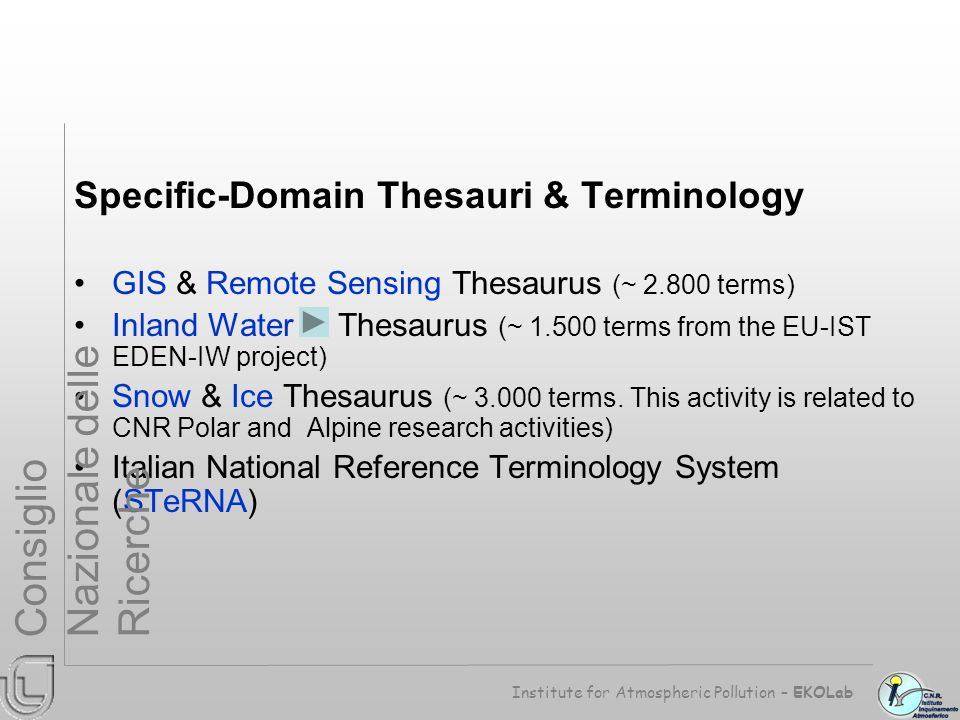 Specific-Domain Thesauri & Terminology GIS & Remote Sensing Thesaurus (~ 2.800 terms) Inland Water Thesaurus (~ 1.500 terms from the EU-IST EDEN-IW project) Snow & Ice Thesaurus (~ 3.000 terms.