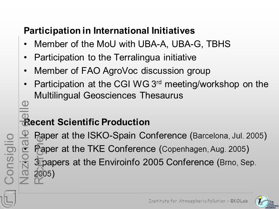 Participation in International Initiatives Member of the MoU with UBA-A, UBA-G, TBHS Participation to the Terralingua initiative Member of FAO AgroVoc discussion group Participation at the CGI WG 3 rd meeting/workshop on the Multilingual Geosciences Thesaurus Recent Scientific Production Paper at the ISKO-Spain Conference ( Barcelona, Jul.