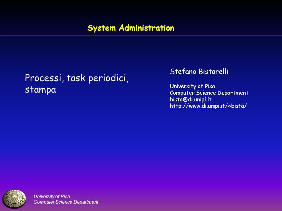 University of Pisa Computer Science Department System Administration Processi, task periodici, stampa Stefano Bistarelli University of Pisa Computer Science Department bista@di.unipi.it http://www.di.unipi.it/~bista/