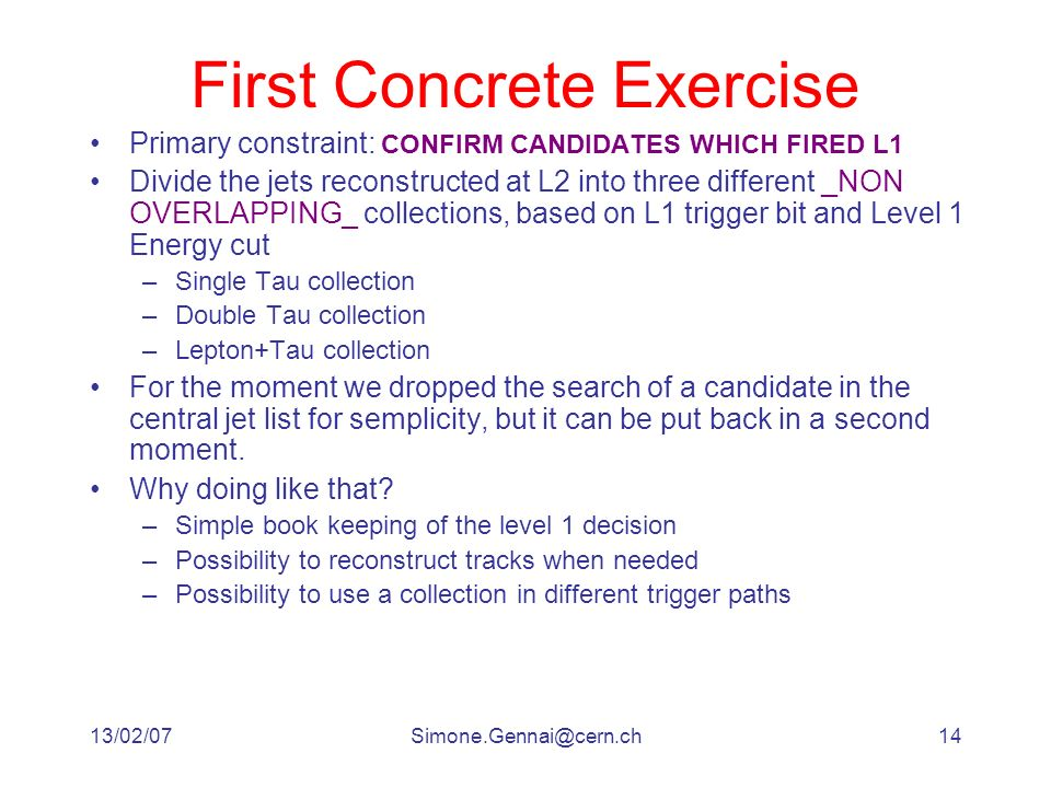 13/02/07Simone.Gennai@cern.ch14 First Concrete Exercise Primary constraint: CONFIRM CANDIDATES WHICH FIRED L1 Divide the jets reconstructed at L2 into three different _NON OVERLAPPING_ collections, based on L1 trigger bit and Level 1 Energy cut –Single Tau collection –Double Tau collection –Lepton+Tau collection For the moment we dropped the search of a candidate in the central jet list for semplicity, but it can be put back in a second moment.