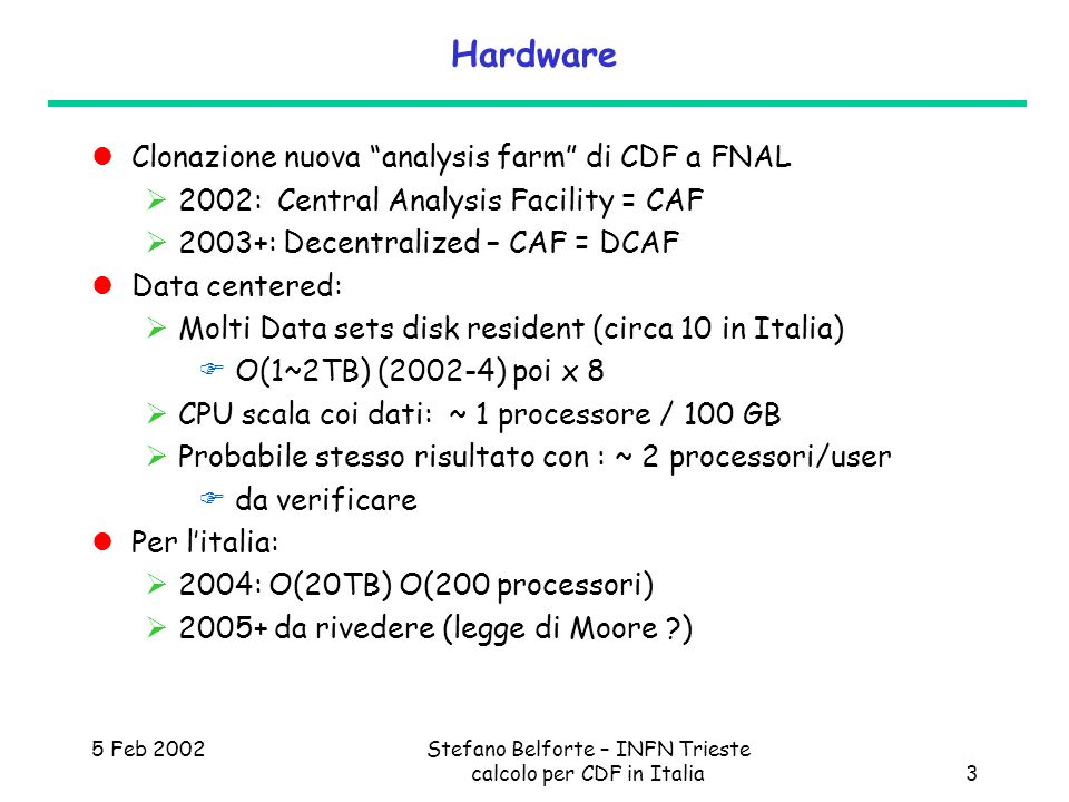 5 Feb 2002Stefano Belforte – INFN Trieste calcolo per CDF in Italia3 Hardware Clonazione nuova analysis farm di CDF a FNAL 2002: Central Analysis Facility = CAF 2003+: Decentralized – CAF = DCAF Data centered: Molti Data sets disk resident (circa 10 in Italia) O(1~2TB) (2002-4) poi x 8 CPU scala coi dati: ~ 1 processore / 100 GB Probabile stesso risultato con : ~ 2 processori/user da verificare Per litalia: 2004: O(20TB) O(200 processori) da rivedere (legge di Moore )