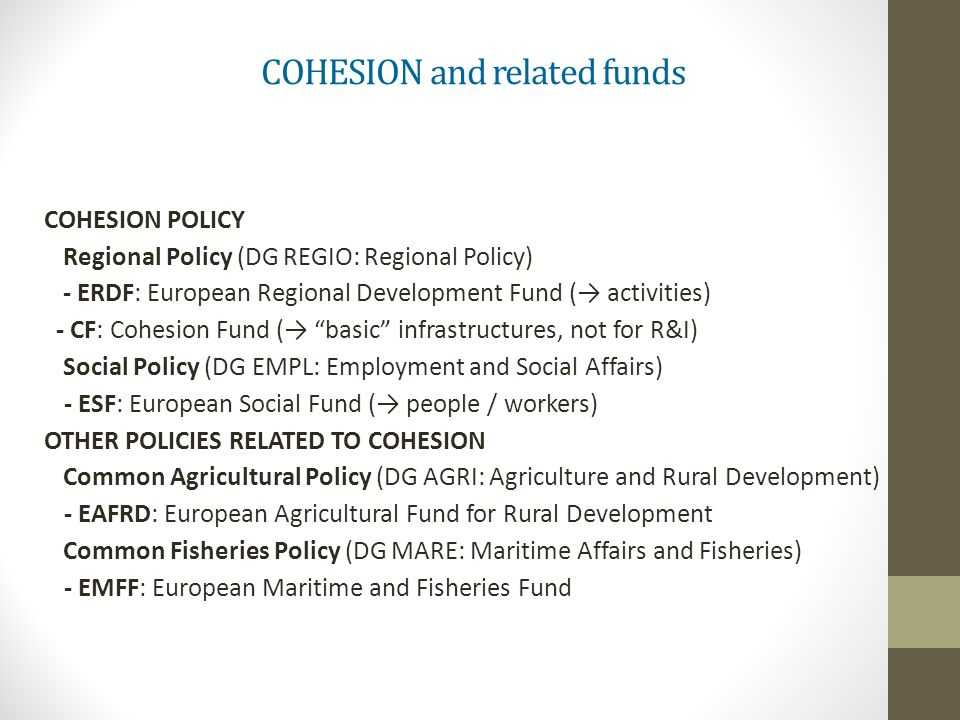 COHESION and related funds COHESION POLICY Regional Policy (DG REGIO: Regional Policy) - ERDF: European Regional Development Fund ( activities) - CF: Cohesion Fund ( basic infrastructures, not for R&I) Social Policy (DG EMPL: Employment and Social Affairs) - ESF: European Social Fund ( people / workers) OTHER POLICIES RELATED TO COHESION Common Agricultural Policy (DG AGRI: Agriculture and Rural Development) - EAFRD: European Agricultural Fund for Rural Development Common Fisheries Policy (DG MARE: Maritime Affairs and Fisheries) - EMFF: European Maritime and Fisheries Fund