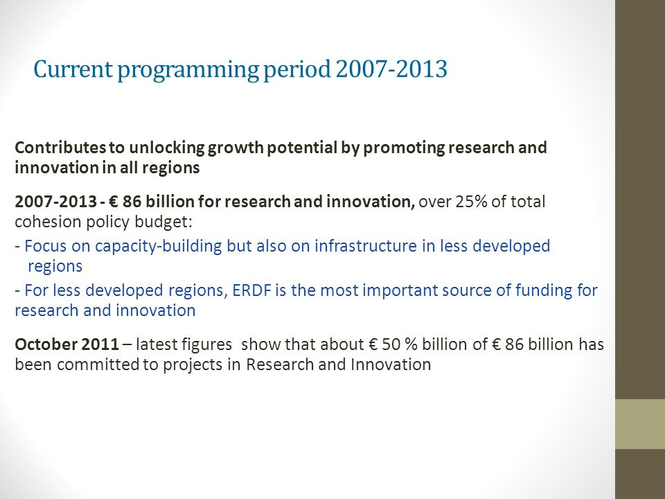 Current programming period 2007-2013 Contributes to unlocking growth potential by promoting research and innovation in all regions 2007-2013 - 86 billion for research and innovation, over 25% of total cohesion policy budget: - Focus on capacity-building but also on infrastructure in less developed regions - For less developed regions, ERDF is the most important source of funding for research and innovation October 2011 – latest figures show that about 50 % billion of 86 billion has been committed to projects in Research and Innovation