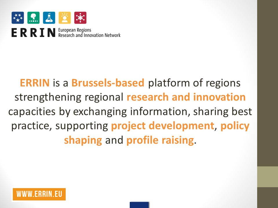 ERRIN is a Brussels-based platform of regions strengthening regional research and innovation capacities by exchanging information, sharing best practice, supporting project development, policy shaping and profile raising.