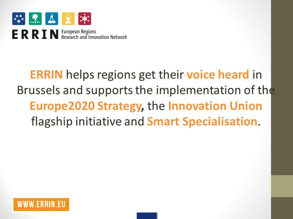 ERRIN helps regions get their voice heard in Brussels and supports the implementation of the Europe2020 Strategy, the Innovation Union flagship initiative and Smart Specialisation.