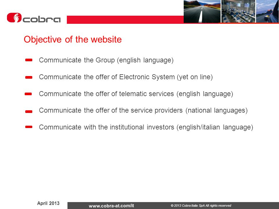 April © 2013 Cobra Italia SpA All rights reserved Communicate the Group (english language) Communicate the offer of Electronic System (yet on line) Communicate the offer of telematic services (english language) Communicate the offer of the service providers (national languages) Communicate with the institutional investors (english/italian language) Objective of the website
