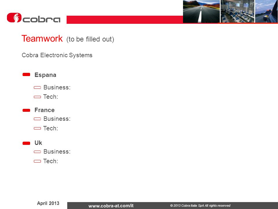 April © 2013 Cobra Italia SpA All rights reserved Teamwork (to be filled out) Espana France Business: Tech: Business: Tech: Uk Business: Tech: Cobra Electronic Systems