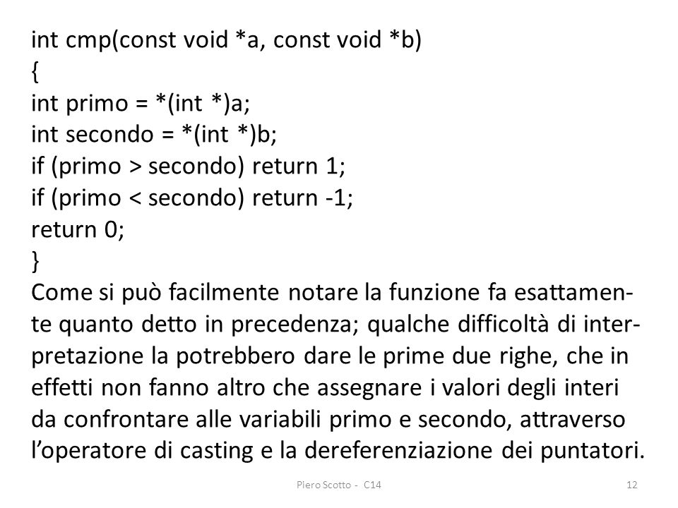 Piero Scotto - C1412 int cmp(const void *a, const void *b) { int primo = *(int *)a; int secondo = *(int *)b; if (primo > secondo) return 1; if (primo < secondo) return -1; return 0; } Come si può facilmente notare la funzione fa esattamen- te quanto detto in precedenza; qualche difficoltà di inter- pretazione la potrebbero dare le prime due righe, che in effetti non fanno altro che assegnare i valori degli interi da confrontare alle variabili primo e secondo, attraverso loperatore di casting e la dereferenziazione dei puntatori.