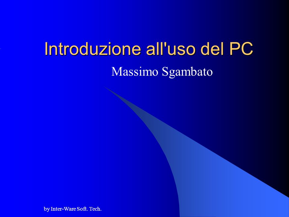 by Inter-Ware Soft. Tech. Introduzione all uso del PC Massimo Sgambato