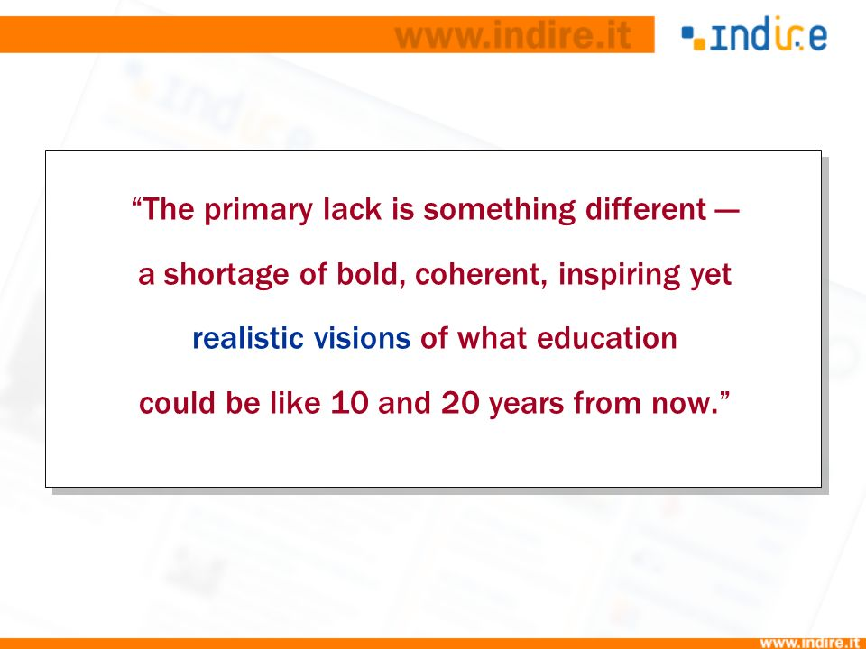 The primary lack is something different a shortage of bold, coherent, inspiring yet realistic visions of what education could be like 10 and 20 years from now.