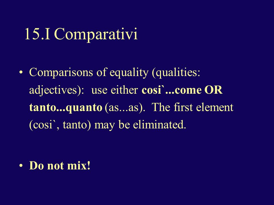 15.I Comparativi Comparisons of equality (qualities: adjectives): use either cosi`...come OR tanto...quanto (as...as).