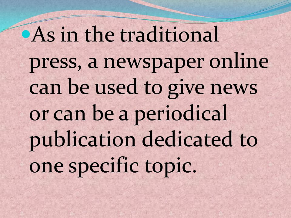 As in the traditional press, a newspaper online can be used to give news or can be a periodical publication dedicated to one specific topic.