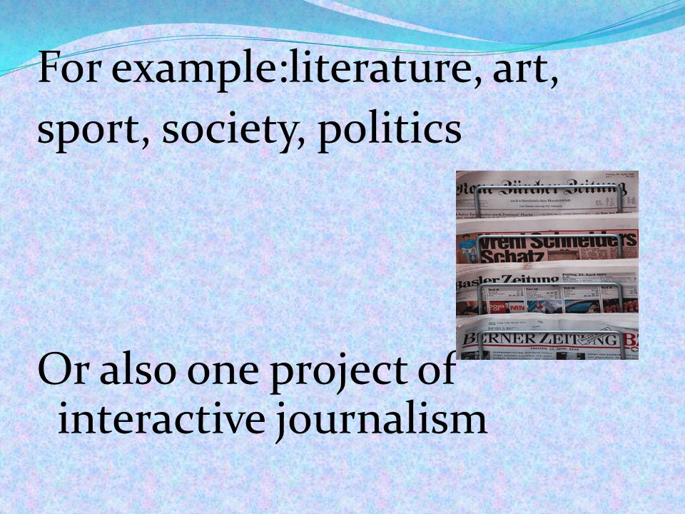 For example:literature, art, sport, society, politics Or also one project of interactive journalism