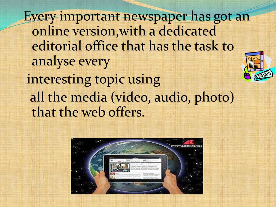Every important newspaper has got an online version,with a dedicated editorial office that has the task to analyse every interesting topic using all the media (video, audio, photo) that the web offers.