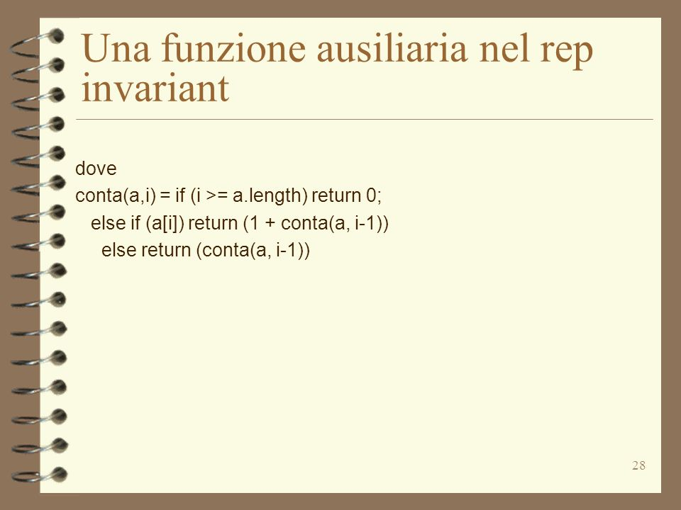 28 Una funzione ausiliaria nel rep invariant dove conta(a,i) = if (i >= a.length) return 0; else if (a[i]) return (1 + conta(a, i-1)) else return (conta(a, i-1))